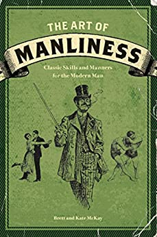 The Art of Manliness: Classic Skills and Manners for the Modern Man by [McKay, Brett, McKay, Kate]