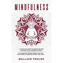Mindfulness: A 21-Day Challenge to Awaken and Find Happiness, Love, Freedom & Wisdom - Stop Worrying, Reduce Stress, Find True Fulfillment & Learn How to Not Give a Shit
