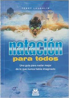 Natación Para Todos. Una Guía Para Nadar Mejor De Lo Que Nunca Había Imaginado por Terry Laughlin epub