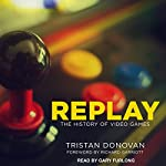 Replay: The History of Video Games | Tristan Donovan,Richard Garriott