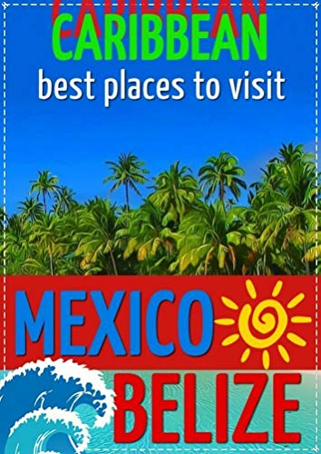 Mexico and Belize: Best Beach Vacation Destinations in Mexico (Yucatan Coast) and Belize. An Overview of the Best Places to Visit in Caribbean and Latin America.