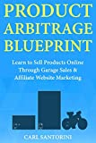 Product Arbitrage Blueprint: Learn to Sell Products Online Through Garage Sales  & Affiliate Website Marketing