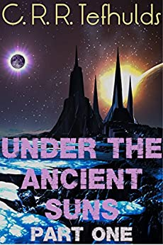 Under the Ancient Suns (Part One: Calamity Strikes Book 1) by [Tefhulds, C. R. R.]