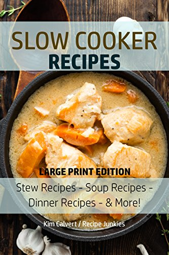 Slow Cooker Recipes: Stew Recipes – Soup Recipes – Dinner Recipes - & More! (Slow Cooker - Large Print Book 1) by Kim Calvert, Recipe Junkies