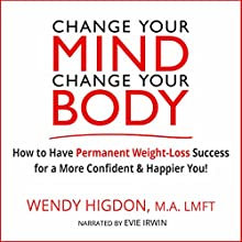 Change Your Mind, Change Your Body: How to Have Permanent Weight Loss Success for a More Confident and Happier You! Audiobook by Wendy Higdon Narrated by Evie Irwin