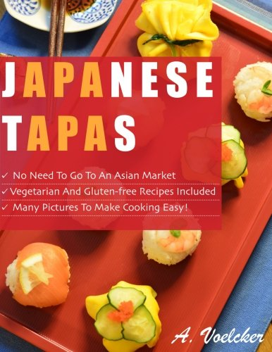 Japanese Tapas: No Need to go to an Asian Market, Vegetarian and Gluten-free Recipes Included, and Many Detailed Pictures to Make Cooking Easy! by Akiko Uchida Voelcker