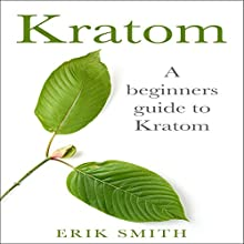 Kratom: A Beginners Guide to Kratom Audiobook by Erik Smith Narrated by Erich Bailey