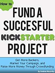 How To Fund A Successful Kickstarter Project: Get More Backers, Market and Promote Your Campaign, and Raise More Money Through Crowdfunding (English Edition)