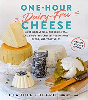 Book Cover: One-Hour Dairy-Free Cheese: Make Mozzarella, Cheddar, Feta, and Brie-Style Cheeses―Using Nuts, Seeds, and Vegetables