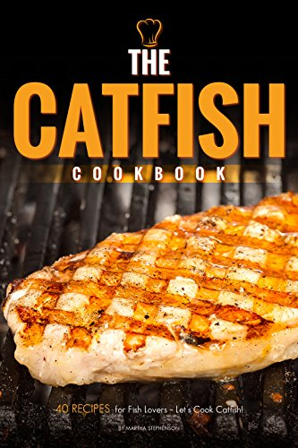 The Catfish Cookbook: 40 Recipes for Fish Lovers – Let's Cook Catfish! by Martha Stephenson