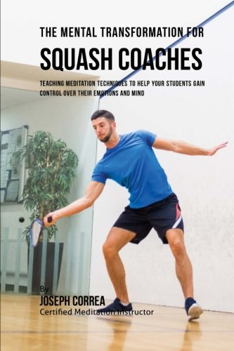 The Mental Transformation for Squash Coaches: Teaching Meditation  Techniques to Help your  Students Gain Control over  Their Emotions and Mind