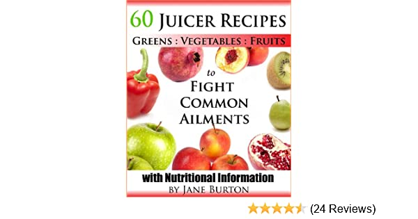 Juicer Recipes: Juicing Recipes Book to Treat Common Health Ailments. 60 Juices for Detox, Immune, Cleanse, Weight Loss and More