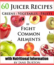 Juicer Recipes: Juicing Recipes Book to Treat Common Health Ailments. 60 Juices for Detox, Immune, Cleanse, Weight Loss and More (English Edition)