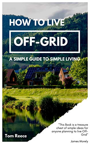 How to Live Off-Grid: A Simple Guide to Simple Living by [Reece, Tom]