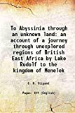 To Abyssinia, Through an Unknown Land; An Account of a Journey Through Unexplored Regions of British East Africa by Lake Rudolf to the Kingdom of Mene