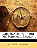 Grammaire Moderne des Écrivains Français, Gabriel Henry Aubertin, 114770659X