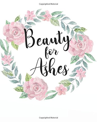 """Beauty for ashes: A Christian Bible Study Workbook 132 Pages 8""""x10"""" Journal (My Bible Study Journal Christian Notebook Workbook Series) (Volume 11) ebook"""