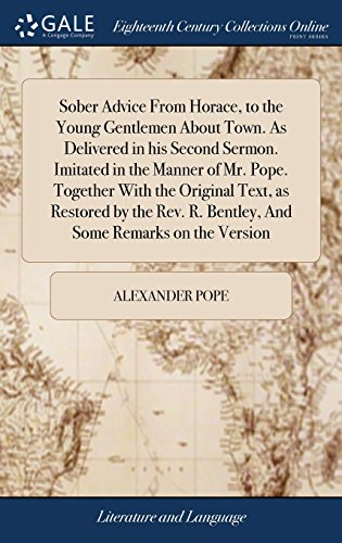 Sober Advice from Horace, to the Young Gentlemen about Town. as Delivered in His Second Sermon. Imitated in the Manner of Mr. Pope. Together with the ... R. Bentley, and Some Remarks on the Version by Gale Ecco, Print Editions