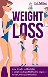 Weight Loss: Lose Weight and Body Fat: 3 Simple and Easy Methods to Improve: Health, Fitness and Nutrition - 2nd Edition (Lose Fat, Weight Loss Tips, Belly ... Healthy Habits, Weight Watchers)