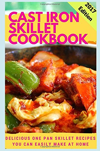 Cast Iron Skillet Cookbook: Delicious One Pan Skillet Recipes You Can Easily Make At Home by Connor Henderson
