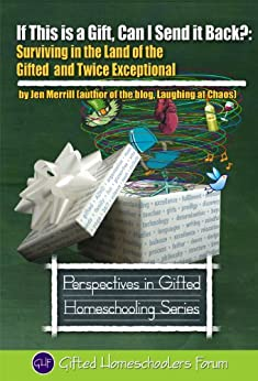 If This is a Gift, Can I Send it Back?: Surviving in the Land of the Gifted and Twice Exceptional (Perspectives in Gifted Homeschooling Book 3) by [Merrill, Jen]