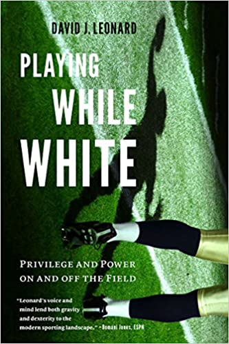 Playing While White: Privilege and Power on and off the Field, Leonard, David J.