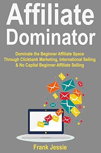 Affiliate Dominator: Dominate the Beginner Affiliate Space Through Clickbank Marketing, International Selling & No Capital Beginner Affiliate Selling