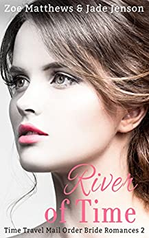 River of Time (Time Travel/ Mail-Order Bride Romance Series, Book 2): A Sweet Time Travel Western Romance) (Time Travel/Mail-Order Brides Romance Series) by [Matthews, zoe, Jenson, Jade]