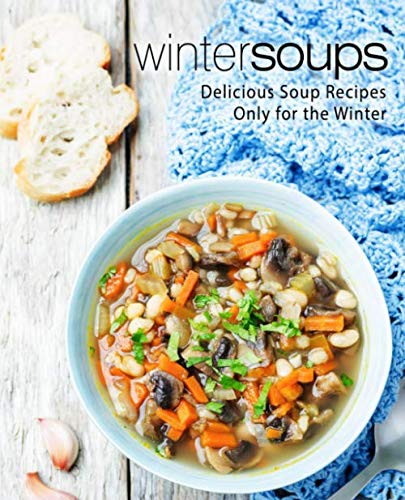 Winter Soups: Delicious Soup Recipes Only for the Winter