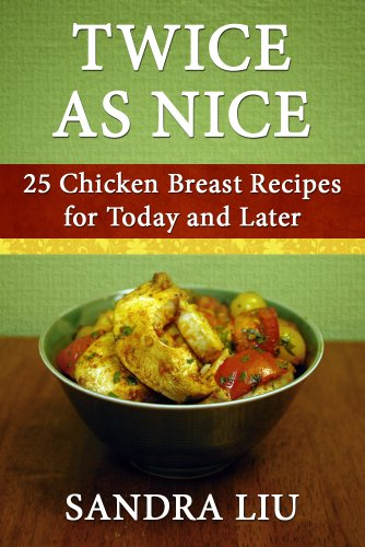 Twice As Nice: 25 Chicken Breast Recipes for Today and Later by [Liu, Sandra]