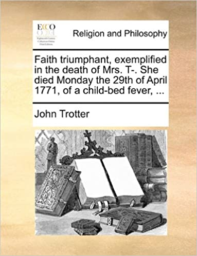 Book Faith triumphant, exemplified in the death of Mrs. T-. She died Monday the 29th of April 1771, of a child-bed fever, ...