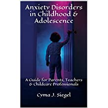 Anxiety Disorders in Childhood & Adolescence: A Guide for Parents, Teachers & Childcare Professionals (Child Psychology & Mental Health Book 6)