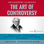 The Art of Controversy by Arthur Schopenhauer: The Complete Work Plus an Overview, Chapter by Chapter Summary and Author Biography! | Arthur Schopenhauer,Israel Bouseman