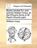Books Printed for, and Sold by William Innys, at the Prince's-Arms in St Paul's Church-Yard, William Innys, 1170561497