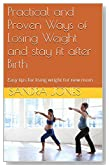 Practical and Proven Ways of Losing Weight and stay fit after Birth: Easy tips for lising wright for new mom