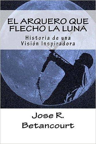 El Arquero que flecho la Luna: Historia de una Vision Inspiradora ...