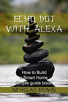 Echo Dot with Alexa: How to Build a Smart Home. Simple Guide Book by [Brown, Nicholas]