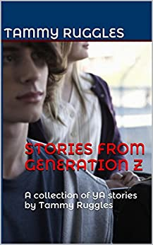 Stories From Generation Z: A collection of YA stories by Tammy Ruggles by [Ruggles, Tammy]