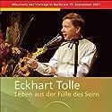 Leben aus der Fülle des Seins: Mitschnitt des Vortrags in Berlin am 15. September 2007 Hörspiel von Eckhart Tolle Gesprochen von: Eckhart Tolle