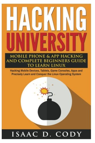 Hacking University: Mobile Phone & App Hacking And Complete Beginners Guide to Learn Linux: Hacking Mobile Devices, Tablets, Game Consoles, Apps and ... System (Hacking Freedom and Data Driven)