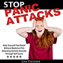 Stop Panic Attacks: Help Yourself Find Relief Without Medicine Pills; Attacking Anxiety Disorder Through Self Cures Audiobook by Lisa Fletcher Narrated by Matt Montanez