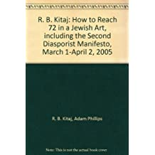 R. B. Kitaj: How to Reach 72 in a Jewish Art, including the Second Diasporist Manifesto, March 1-April 2, 2005 by R. B. Kitaj (2005-08-02)