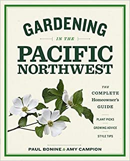 Gardening In The Pacific Northwest: The Complete Homeowneru0027s Guide: Paul  Bonine, Amy Campion: 9781604693331: Amazon.com: Books