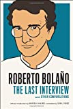 Roberto Bolano: the Last Interview, Roberto Bolaño, 1612190952