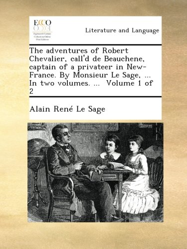 Download The adventures of Robert Chevalier, call'd de Beauchene, captain of a privateer in New-France. By Monsieur Le Sage, ... In two volumes. ...  Volume 1 of 2 pdf