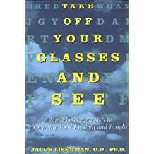 Take Off Your Glasses and See: A Mind/Body Approach to Expanding Your Eyesight and Insight