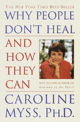 Why People Don't Heal and How They Can (Anatomy Of The Spirit Caroline Myss Ebook)