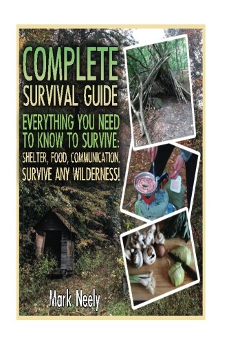 Complete Survival Guide:  Everything You Need To Know To Survive: Shelter, Food, Communication. Survive Any Wilderness!: (Big Book of Survival Skills, ... disaster, how to survive in the forest)