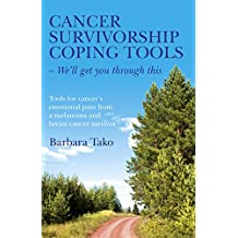 Cancer Survivorship Coping Tools - We'll Get you Through This: Tools for Cancer's Emotional Pain From a Melanoma and Breast Cancer Survivor