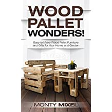 Wood Pallet Wonders!: Easy to Make Wood Pallet Furniture and Gifts for Your Home and Garden